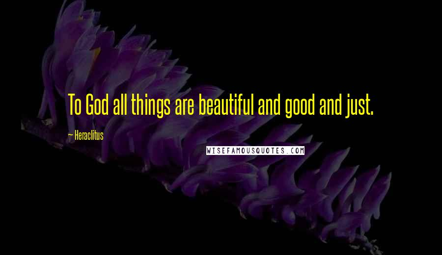 Heraclitus quotes: To God all things are beautiful and good and just.