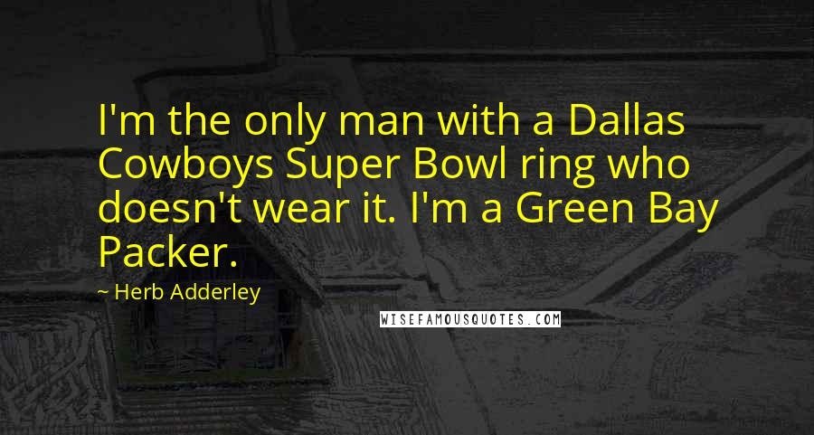 Herb Adderley quotes: I'm the only man with a Dallas Cowboys Super Bowl ring who doesn't wear it. I'm a Green Bay Packer.