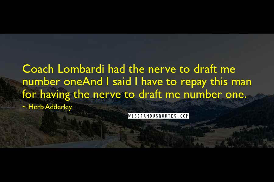 Herb Adderley quotes: Coach Lombardi had the nerve to draft me number oneAnd I said I have to repay this man for having the nerve to draft me number one.