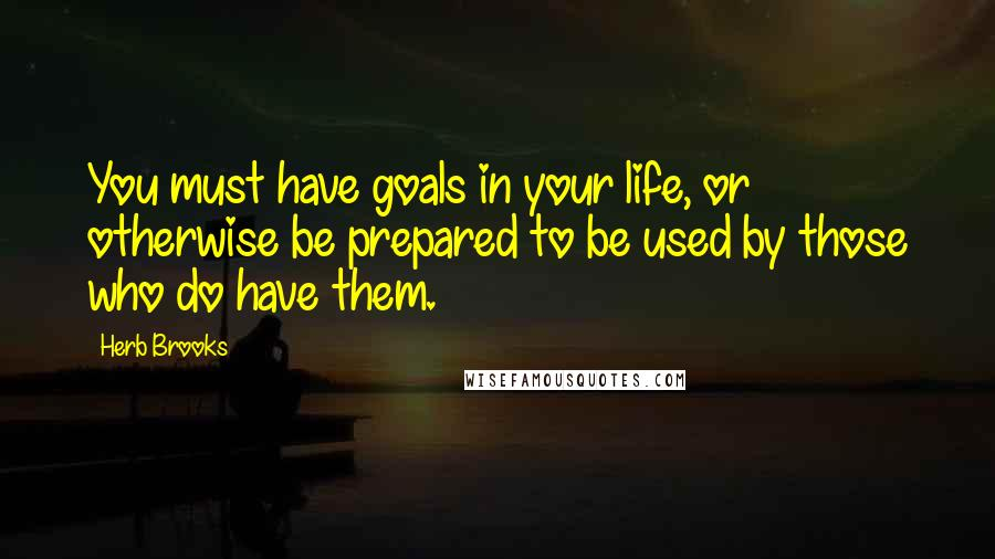 Herb Brooks quotes: You must have goals in your life, or otherwise be prepared to be used by those who do have them.
