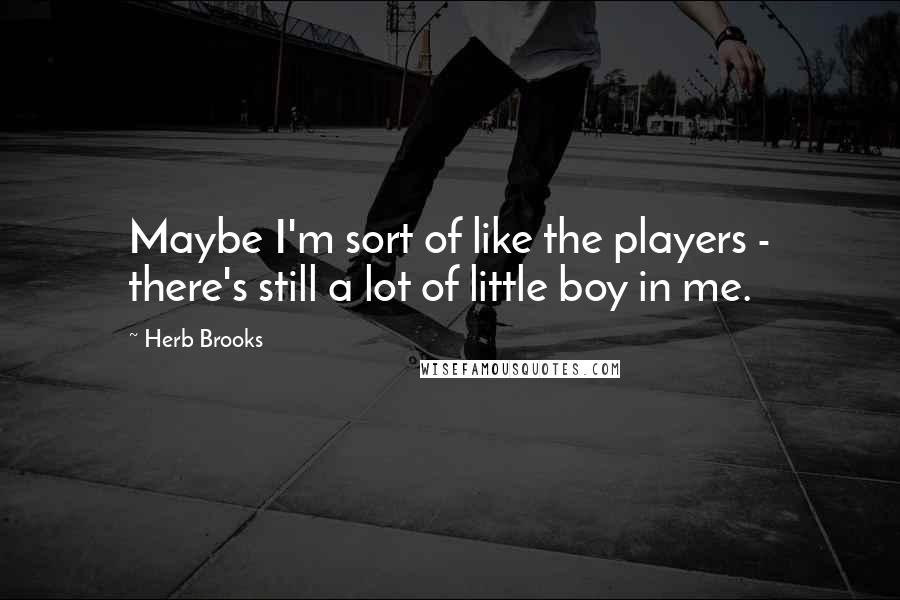 Herb Brooks quotes: Maybe I'm sort of like the players - there's still a lot of little boy in me.