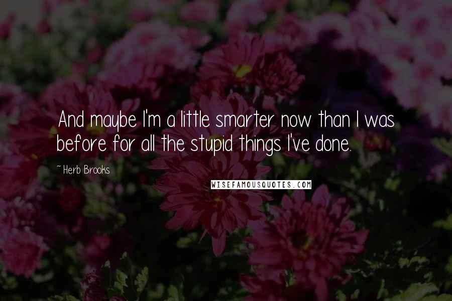 Herb Brooks quotes: And maybe I'm a little smarter now than I was before for all the stupid things I've done.