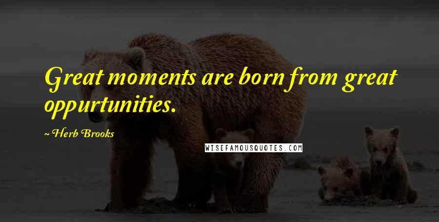 Herb Brooks quotes: Great moments are born from great oppurtunities.