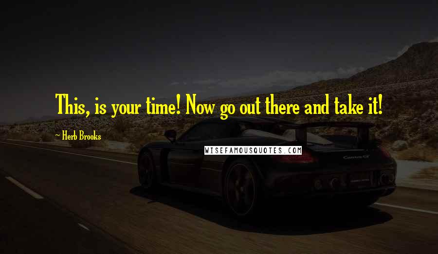 Herb Brooks quotes: This, is your time! Now go out there and take it!
