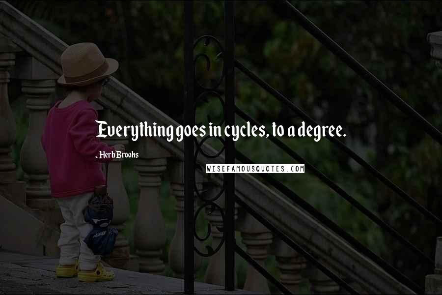 Herb Brooks quotes: Everything goes in cycles, to a degree.