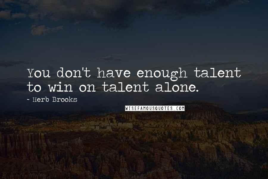 Herb Brooks quotes: You don't have enough talent to win on talent alone.