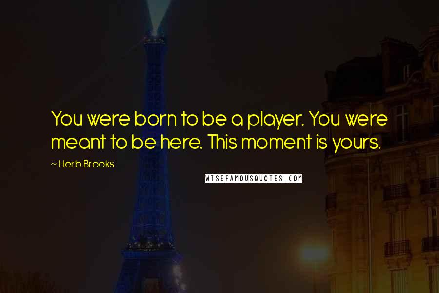 Herb Brooks quotes: You were born to be a player. You were meant to be here. This moment is yours.