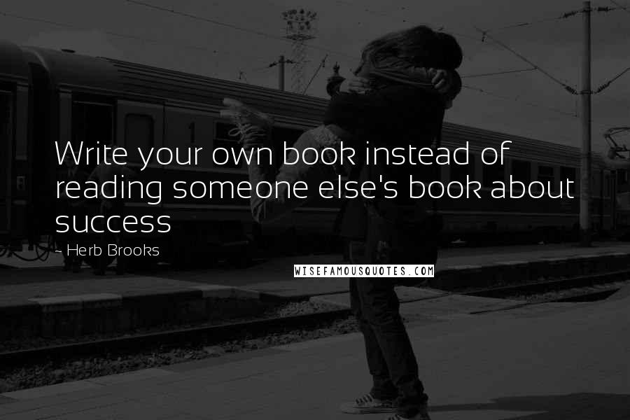 Herb Brooks quotes: Write your own book instead of reading someone else's book about success