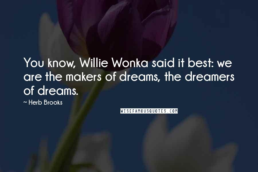 Herb Brooks quotes: You know, Willie Wonka said it best: we are the makers of dreams, the dreamers of dreams.