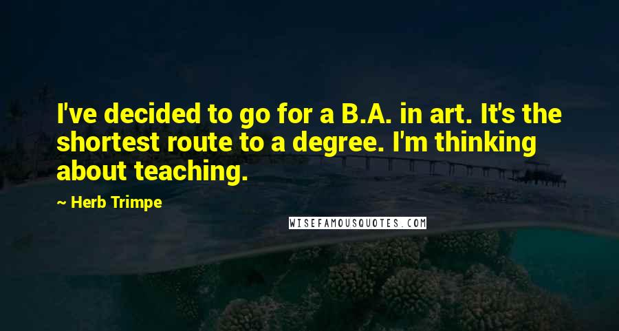 Herb Trimpe quotes: I've decided to go for a B.A. in art. It's the shortest route to a degree. I'm thinking about teaching.