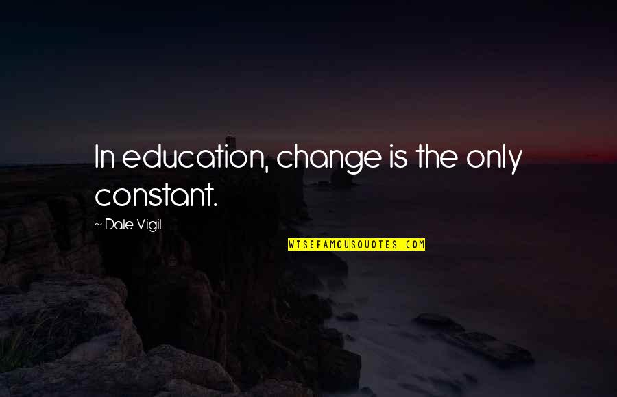 Herbaria Quotes By Dale Vigil: In education, change is the only constant.