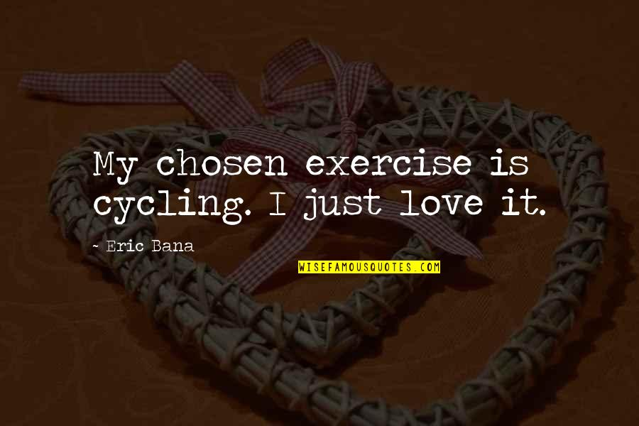 Herbaria Quotes By Eric Bana: My chosen exercise is cycling. I just love