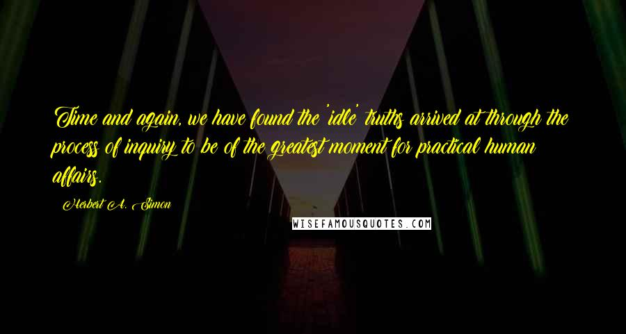 Herbert A. Simon quotes: Time and again, we have found the 'idle' truths arrived at through the process of inquiry to be of the greatest moment for practical human affairs.