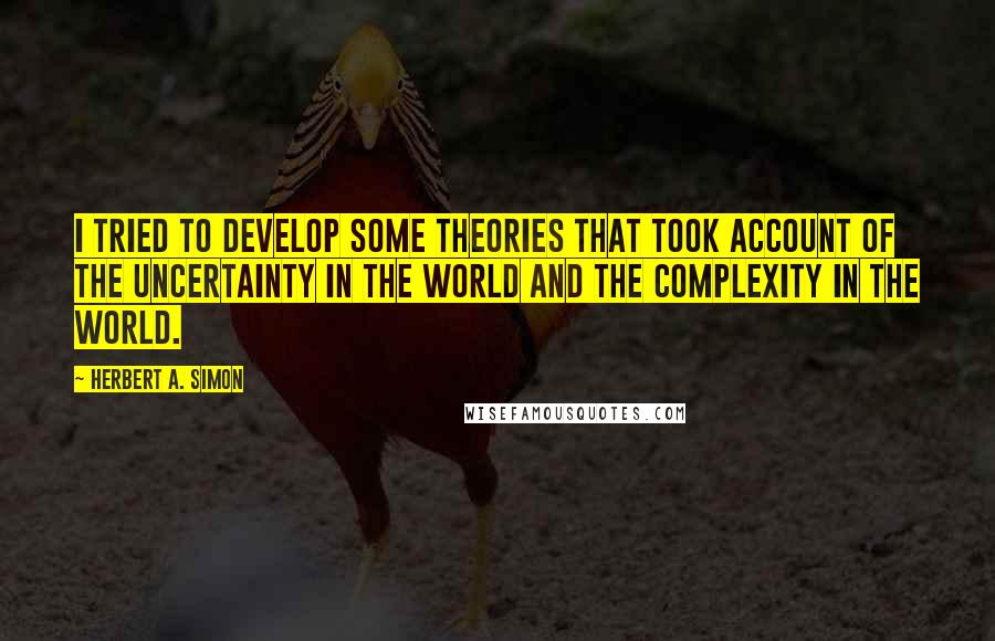 Herbert A. Simon quotes: I tried to develop some theories that took account of the uncertainty in the world and the complexity in the world.
