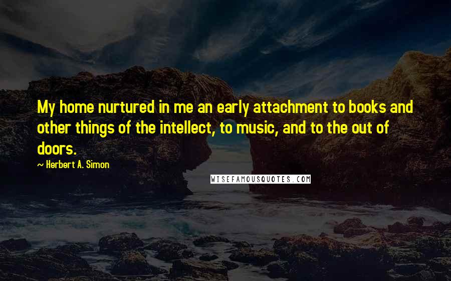 Herbert A. Simon quotes: My home nurtured in me an early attachment to books and other things of the intellect, to music, and to the out of doors.