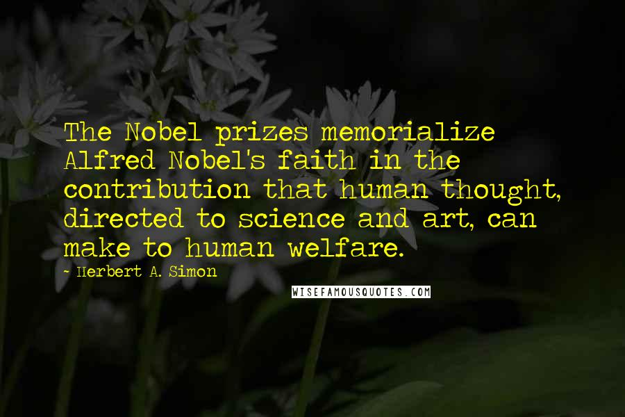 Herbert A. Simon quotes: The Nobel prizes memorialize Alfred Nobel's faith in the contribution that human thought, directed to science and art, can make to human welfare.