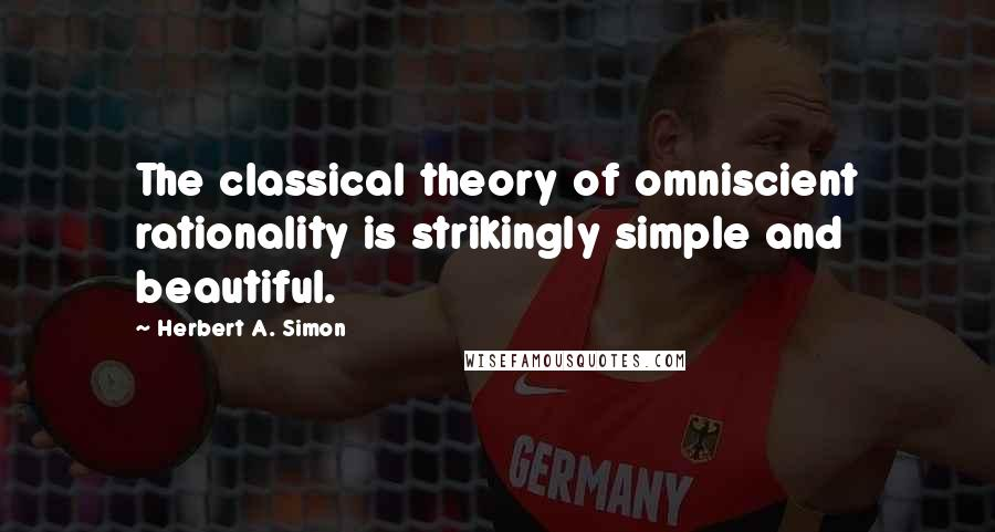 Herbert A. Simon quotes: The classical theory of omniscient rationality is strikingly simple and beautiful.