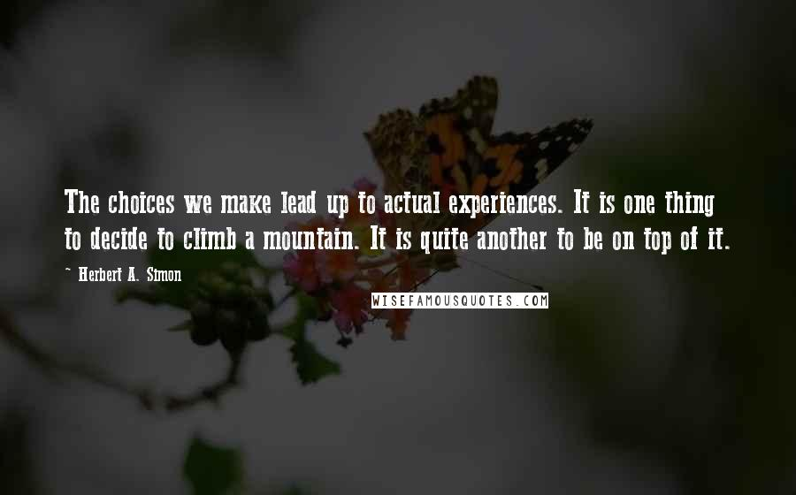 Herbert A. Simon quotes: The choices we make lead up to actual experiences. It is one thing to decide to climb a mountain. It is quite another to be on top of it.