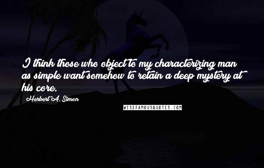 Herbert A. Simon quotes: I think those who object to my characterizing man as simple want somehow to retain a deep mystery at his core.