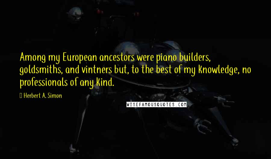Herbert A. Simon quotes: Among my European ancestors were piano builders, goldsmiths, and vintners but, to the best of my knowledge, no professionals of any kind.