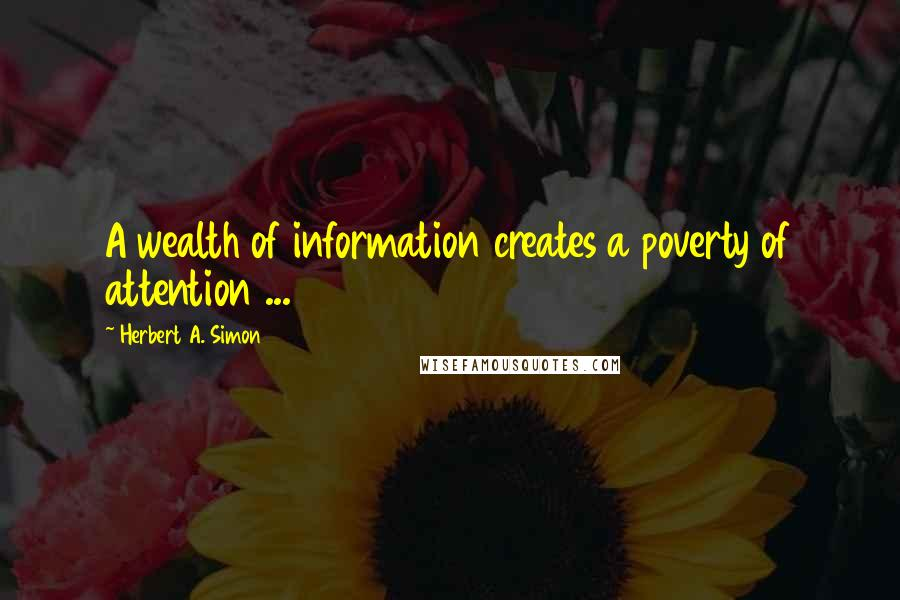 Herbert A. Simon quotes: A wealth of information creates a poverty of attention ...