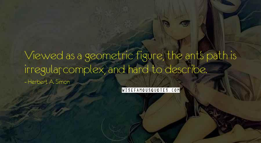 Herbert A. Simon quotes: Viewed as a geometric figure, the ant's path is irregular, complex, and hard to describe.