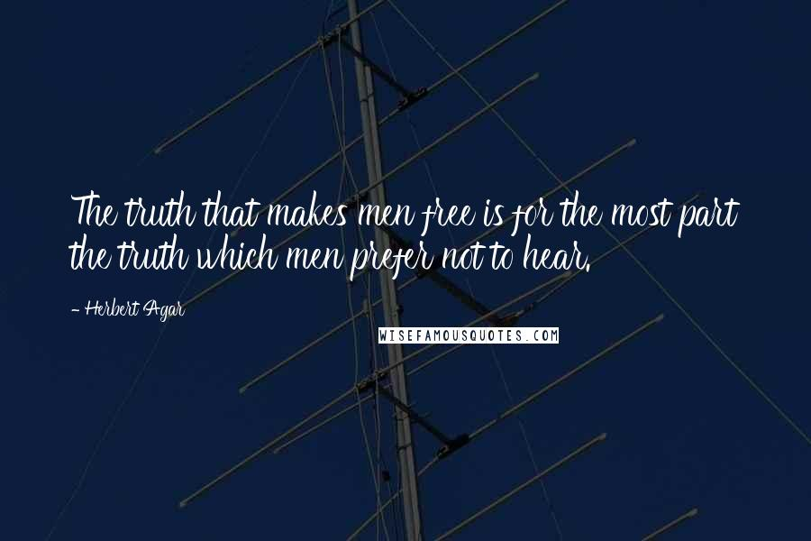 Herbert Agar quotes: The truth that makes men free is for the most part the truth which men prefer not to hear.