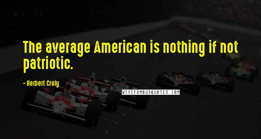 Herbert Croly quotes: The average American is nothing if not patriotic.