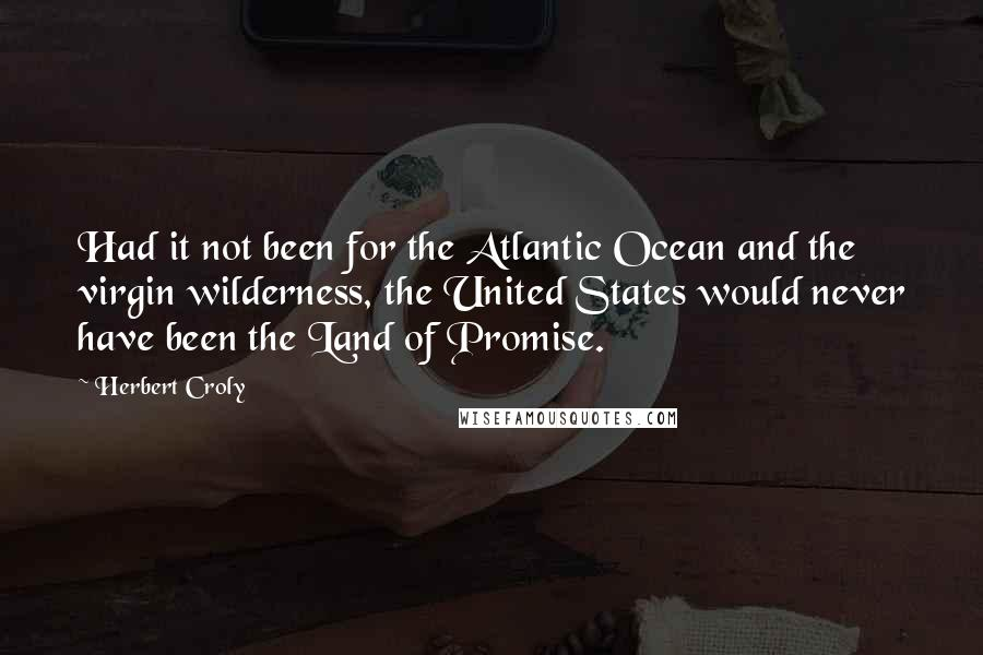 Herbert Croly quotes: Had it not been for the Atlantic Ocean and the virgin wilderness, the United States would never have been the Land of Promise.