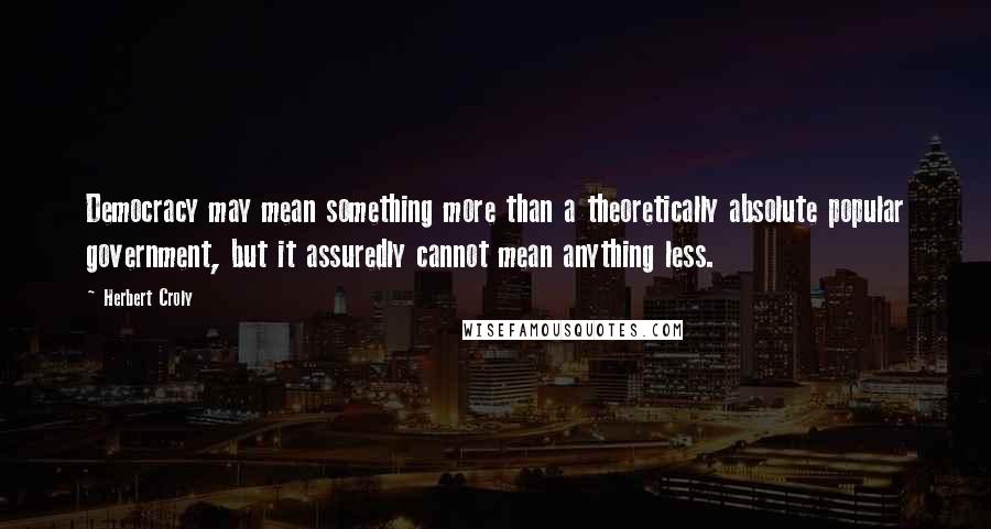 Herbert Croly quotes: Democracy may mean something more than a theoretically absolute popular government, but it assuredly cannot mean anything less.