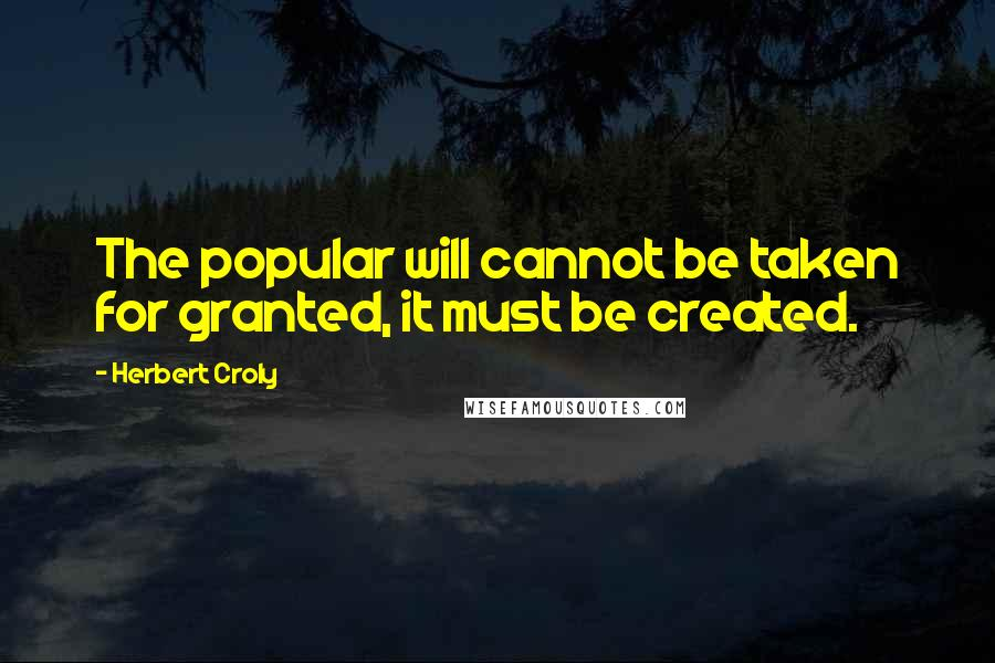 Herbert Croly quotes: The popular will cannot be taken for granted, it must be created.