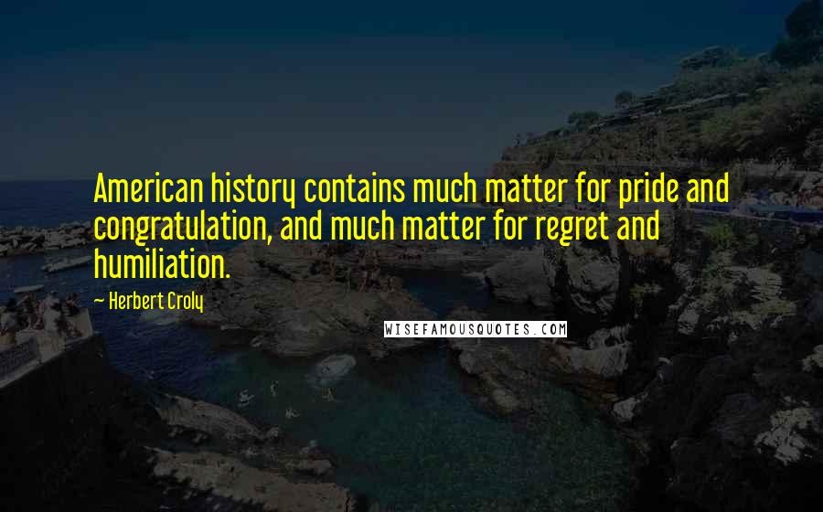 Herbert Croly quotes: American history contains much matter for pride and congratulation, and much matter for regret and humiliation.