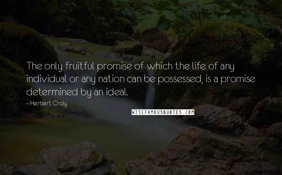 Herbert Croly quotes: The only fruitful promise of which the life of any individual or any nation can be possessed, is a promise determined by an ideal.