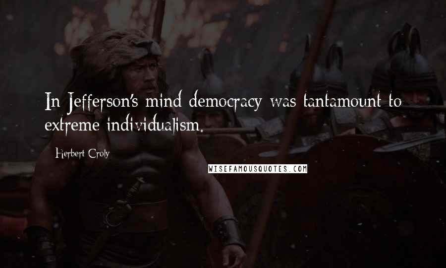 Herbert Croly quotes: In Jefferson's mind democracy was tantamount to extreme individualism.
