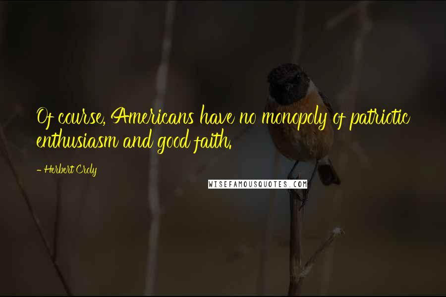 Herbert Croly quotes: Of course, Americans have no monopoly of patriotic enthusiasm and good faith.