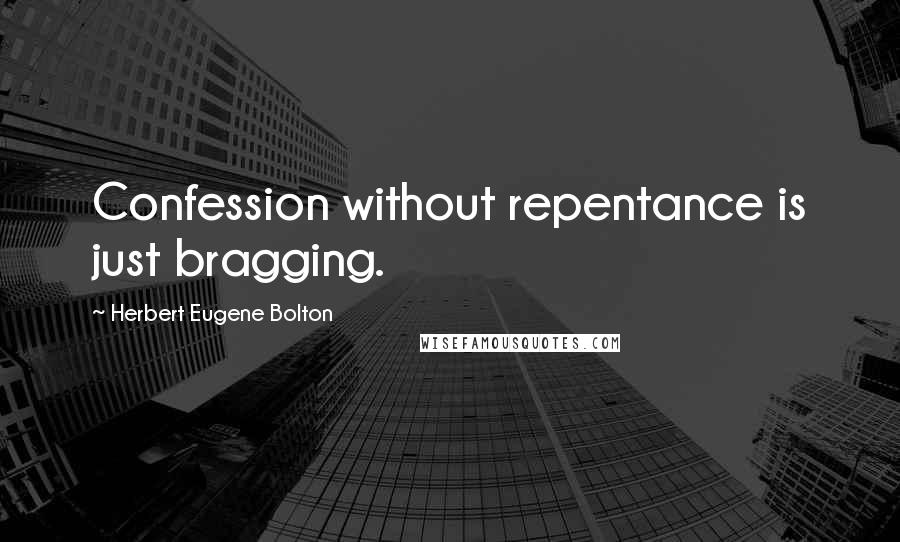 Herbert Eugene Bolton quotes: Confession without repentance is just bragging.