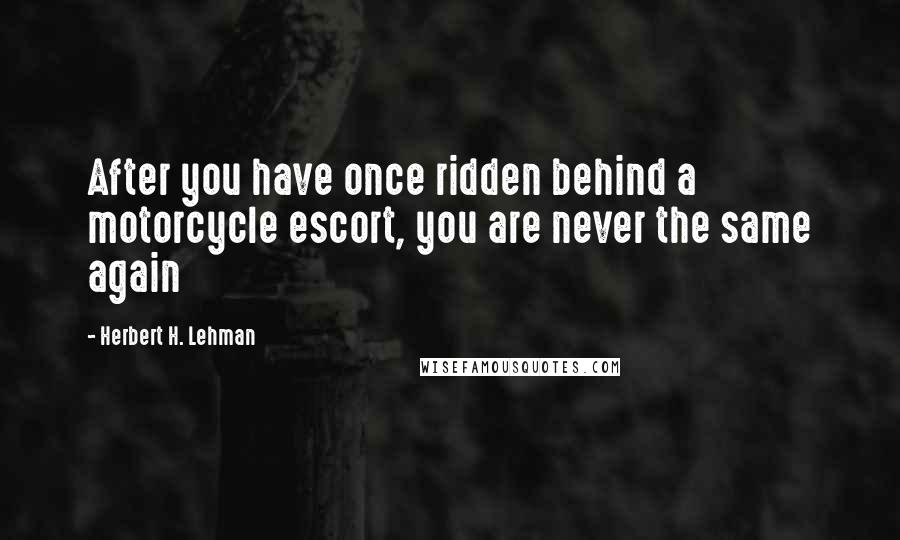 Herbert H. Lehman quotes: After you have once ridden behind a motorcycle escort, you are never the same again