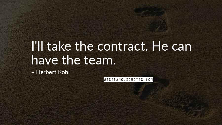 Herbert Kohl quotes: I'll take the contract. He can have the team.