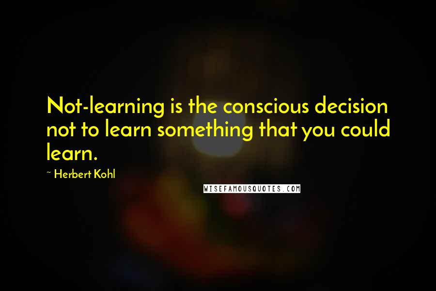Herbert Kohl quotes: Not-learning is the conscious decision not to learn something that you could learn.