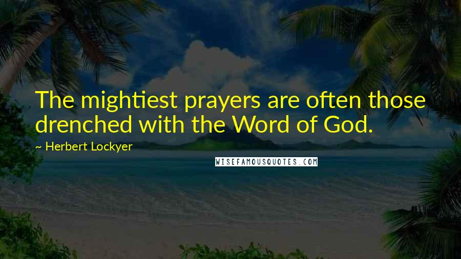 Herbert Lockyer quotes: The mightiest prayers are often those drenched with the Word of God.