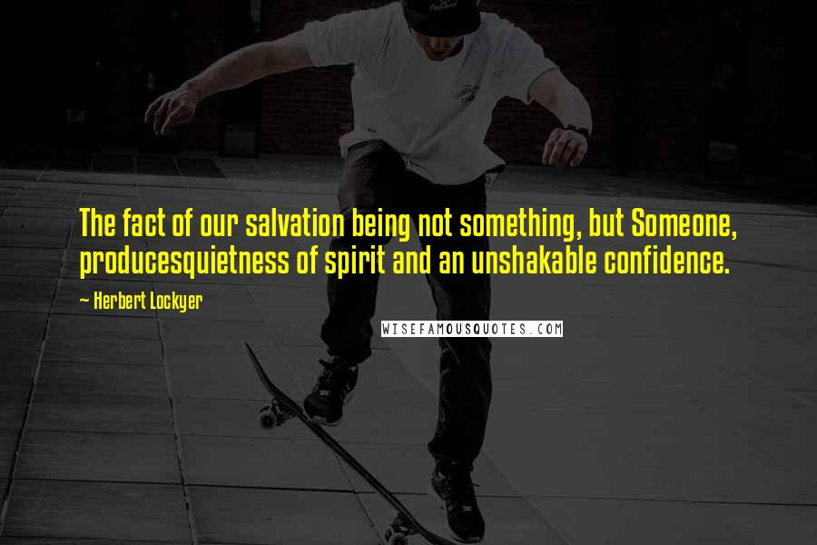 Herbert Lockyer quotes: The fact of our salvation being not something, but Someone, producesquietness of spirit and an unshakable confidence.