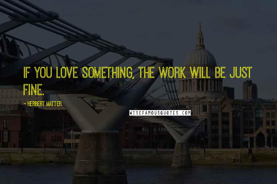 Herbert Matter quotes: If you love something, the work will be just fine.