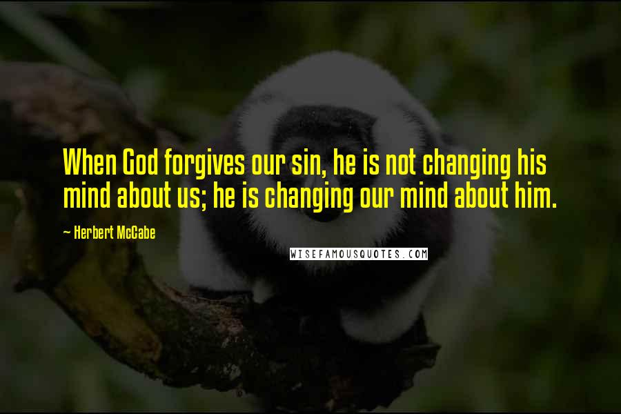 Herbert McCabe quotes: When God forgives our sin, he is not changing his mind about us; he is changing our mind about him.