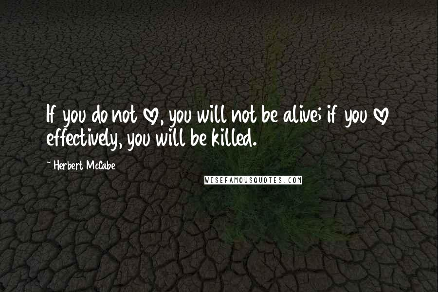 Herbert McCabe quotes: If you do not love, you will not be alive; if you love effectively, you will be killed.