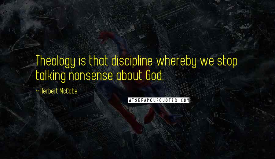 Herbert McCabe quotes: Theology is that discipline whereby we stop talking nonsense about God.