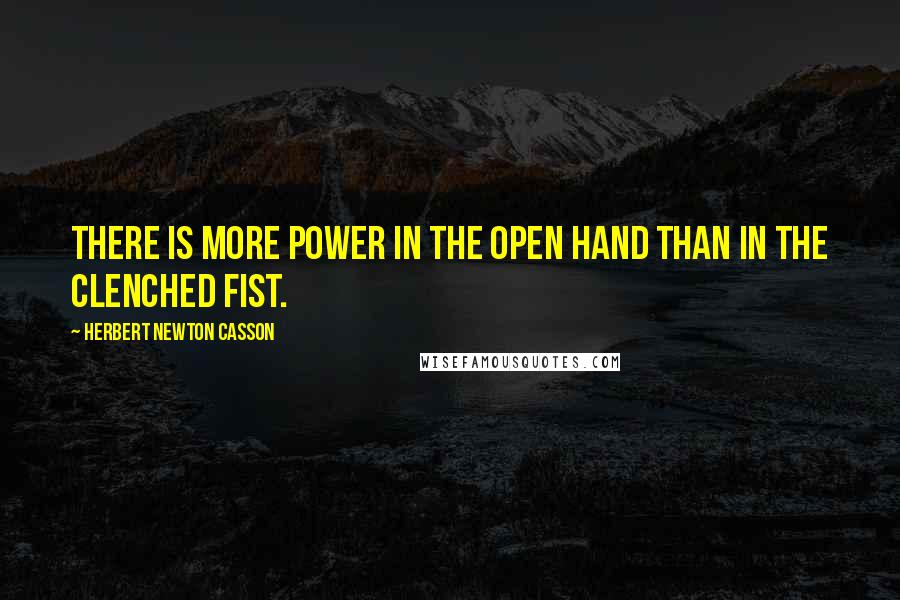 Herbert Newton Casson quotes: There is more power in the open hand than in the clenched fist.