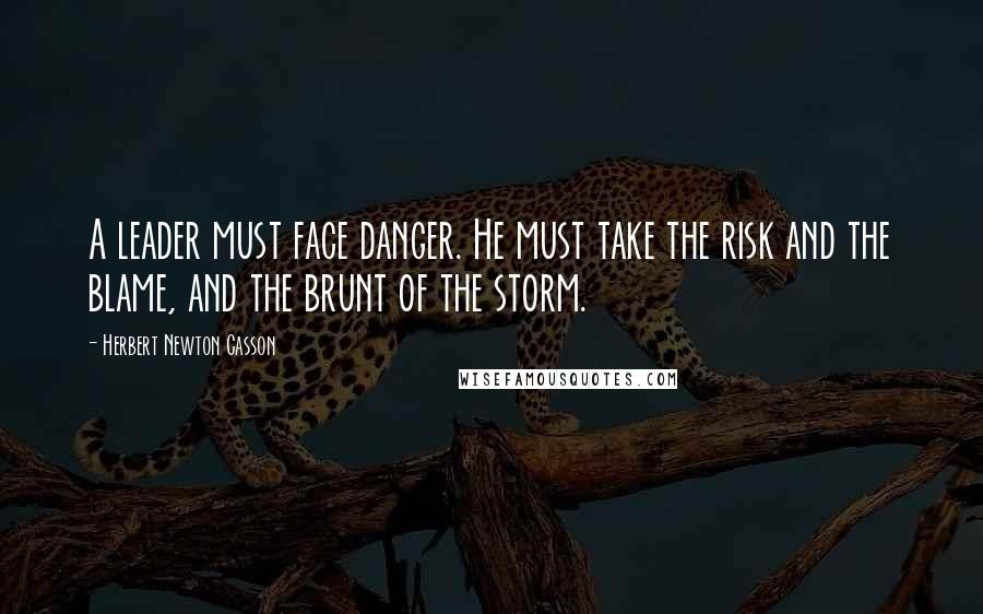 Herbert Newton Casson quotes: A leader must face danger. He must take the risk and the blame, and the brunt of the storm.