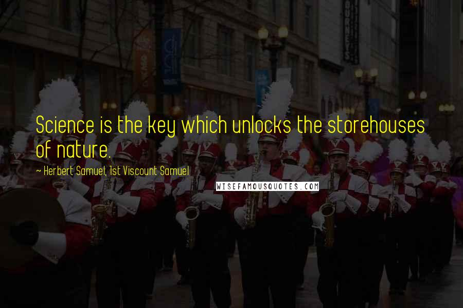 Herbert Samuel, 1st Viscount Samuel quotes: Science is the key which unlocks the storehouses of nature.