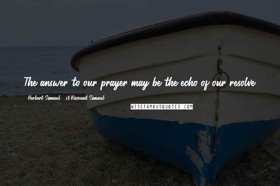Herbert Samuel, 1st Viscount Samuel quotes: The answer to our prayer may be the echo of our resolve.