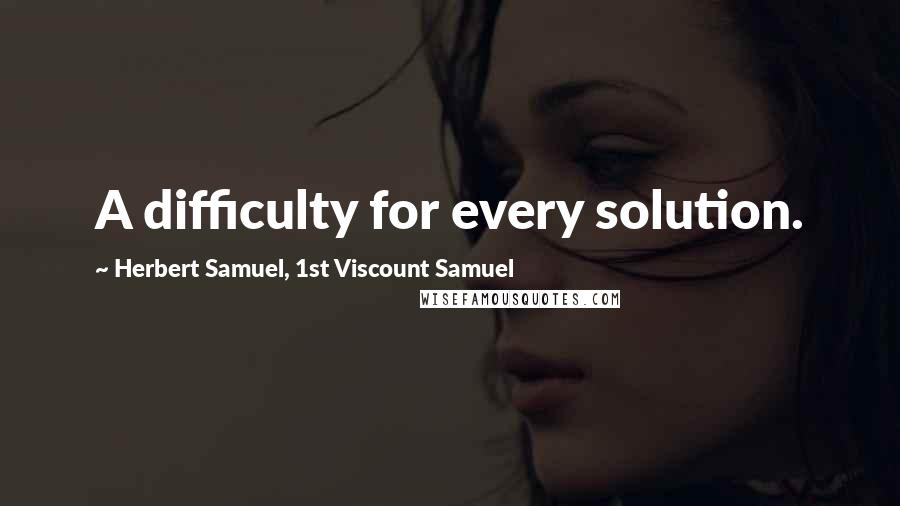 Herbert Samuel, 1st Viscount Samuel quotes: A difficulty for every solution.